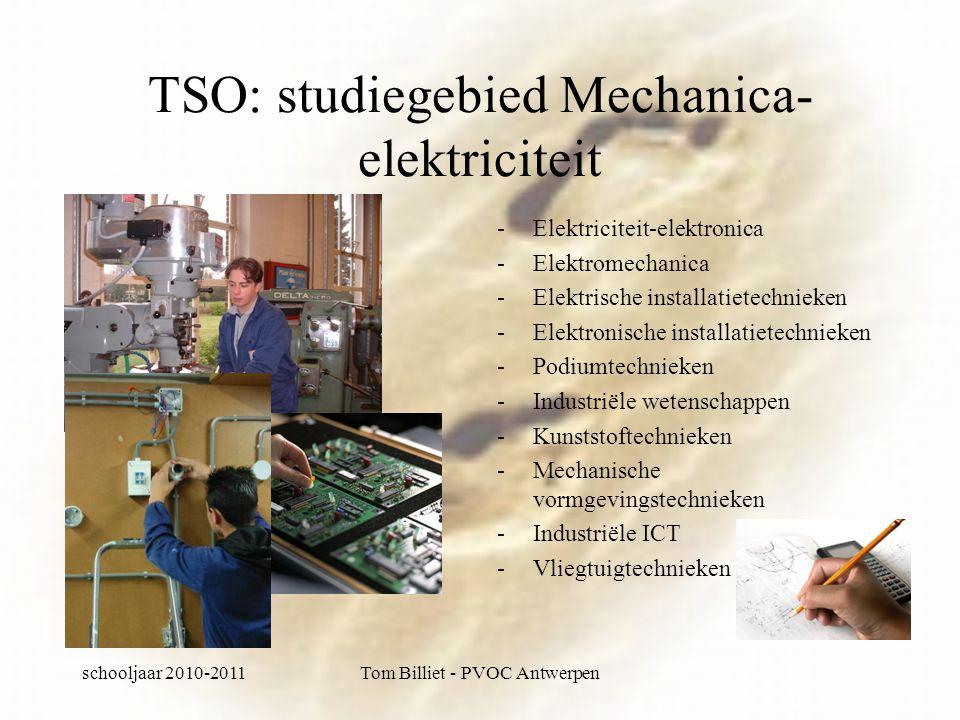 schooljaar 2010-2011Tom Billiet - PVOC Antwerpen TSO: studiegebied Mechanica- elektriciteit -Elektriciteit-elektronica -Elektromechanica -Elektrische installatietechnieken -Elektronische installatietechnieken -Podiumtechnieken -Industriële wetenschappen -Kunststoftechnieken -Mechanische vormgevingstechnieken -Industriële ICT -Vliegtuigtechnieken