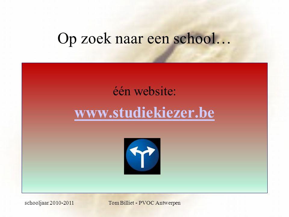 schooljaar 2010-2011Tom Billiet - PVOC Antwerpen Op zoek naar een school… één website: www.studiekiezer.be