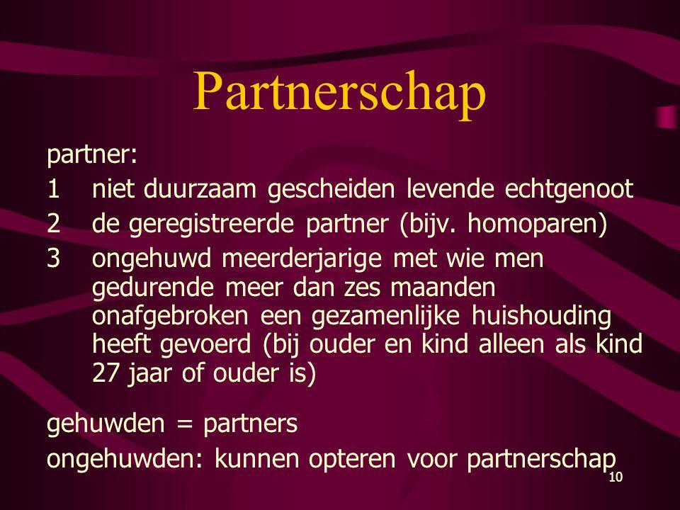 10 Partnerschap partner: 1niet duurzaam gescheiden levende echtgenoot 2de geregistreerde partner (bijv. homoparen) 3ongehuwd meerderjarige met wie men