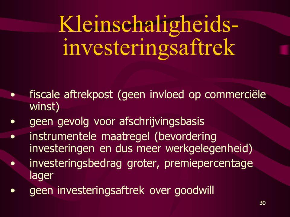 30 Kleinschaligheids- investeringsaftrek •fiscale aftrekpost (geen invloed op commerciële winst) •geen gevolg voor afschrijvingsbasis •instrumentele m