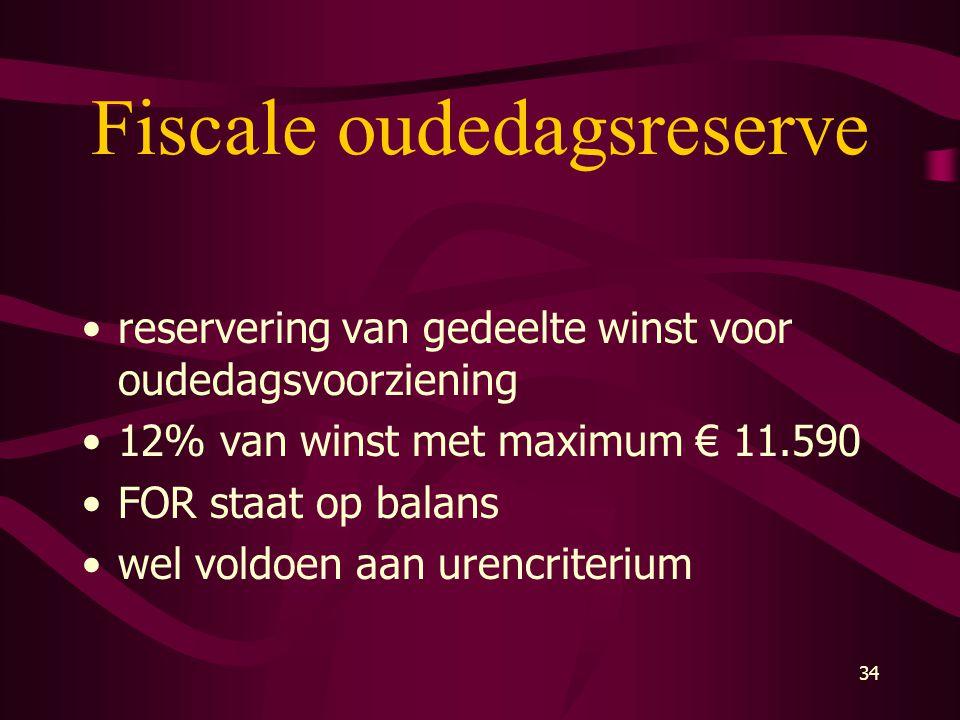 34 Fiscale oudedagsreserve •reservering van gedeelte winst voor oudedagsvoorziening •12% van winst met maximum € 11.590 •FOR staat op balans •wel vold