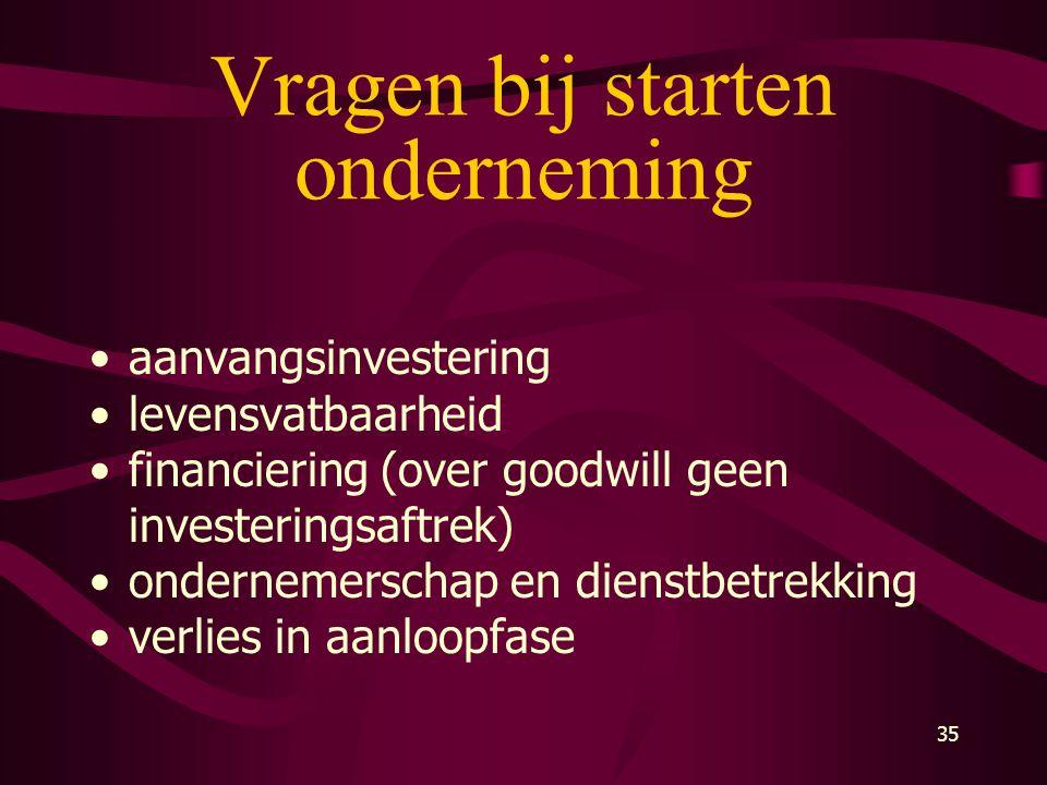 35 Vragen bij starten onderneming •aanvangsinvestering •levensvatbaarheid •financiering (over goodwill geen investeringsaftrek) •ondernemerschap en di
