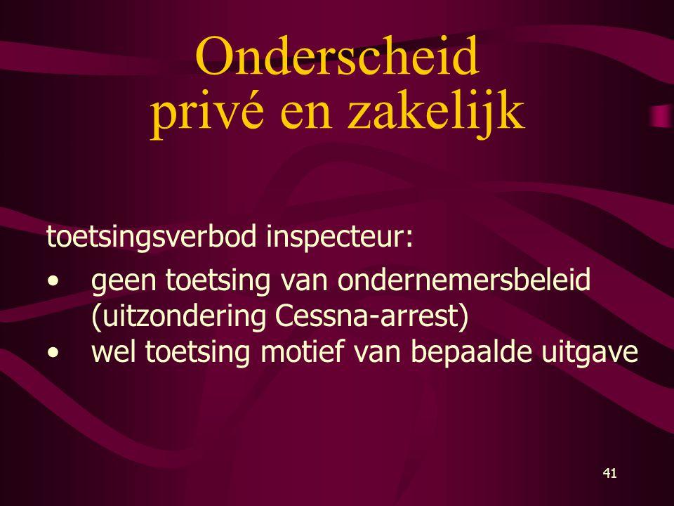 41 Onderscheid privé en zakelijk toetsingsverbod inspecteur: •geen toetsing van ondernemersbeleid (uitzondering Cessna-arrest) •wel toetsing motief va