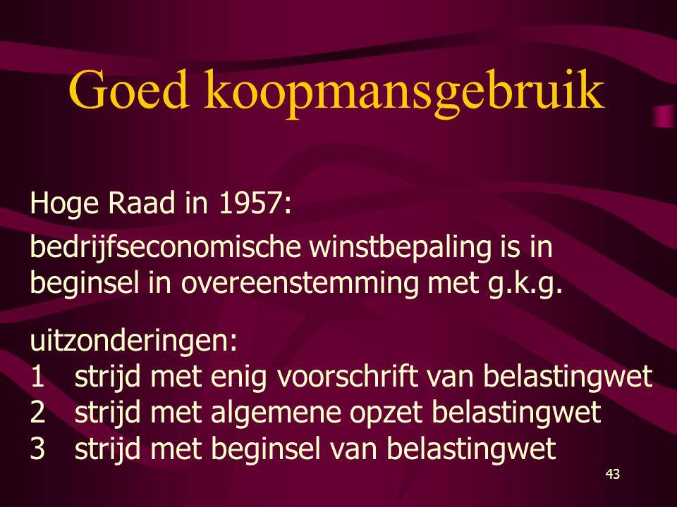 43 Goed koopmansgebruik Hoge Raad in 1957: bedrijfseconomische winstbepaling is in beginsel in overeenstemming met g.k.g. uitzonderingen: 1strijd met