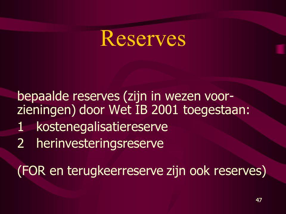 47 Reserves bepaalde reserves (zijn in wezen voor- zieningen) door Wet IB 2001 toegestaan: 1kostenegalisatiereserve 2herinvesteringsreserve (FOR en te