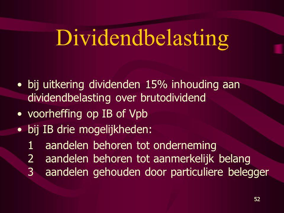 52 Dividendbelasting •bij uitkering dividenden 15% inhouding aan dividendbelasting over brutodividend •voorheffing op IB of Vpb •bij IB drie mogelijkh
