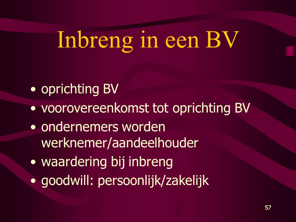 57 Inbreng in een BV •oprichting BV •voorovereenkomst tot oprichting BV •ondernemers worden werknemer/aandeelhouder •waardering bij inbreng •goodwill: