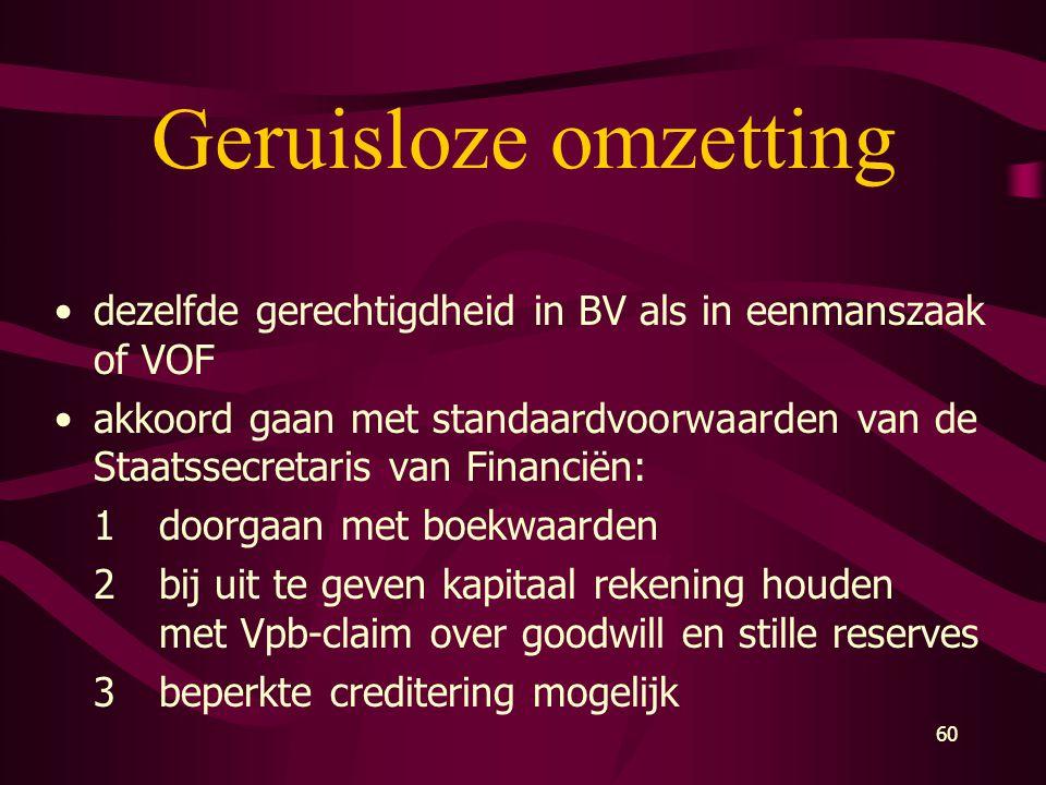 60 Geruisloze omzetting •dezelfde gerechtigdheid in BV als in eenmanszaak of VOF •akkoord gaan met standaardvoorwaarden van de Staatssecretaris van Fi