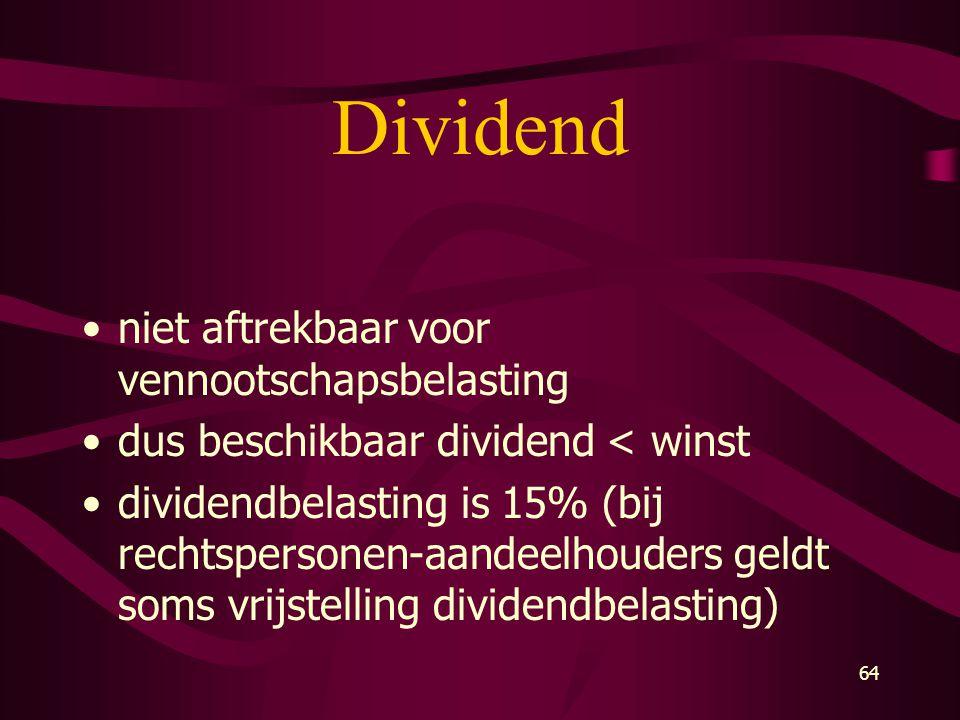 64 Dividend •niet aftrekbaar voor vennootschapsbelasting •dus beschikbaar dividend < winst •dividendbelasting is 15% (bij rechtspersonen-aandeelhouder