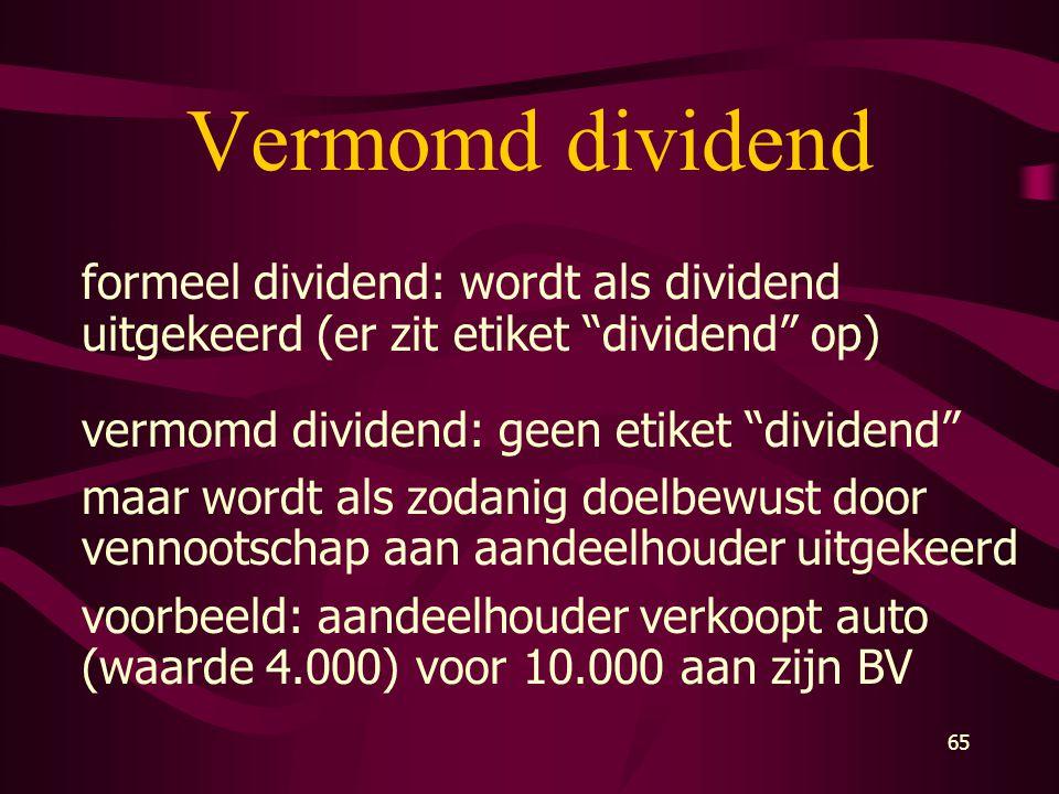 "65 Vermomd dividend formeel dividend: wordt als dividend uitgekeerd (er zit etiket ""dividend"" op) vermomd dividend: geen etiket ""dividend"" maar wordt"
