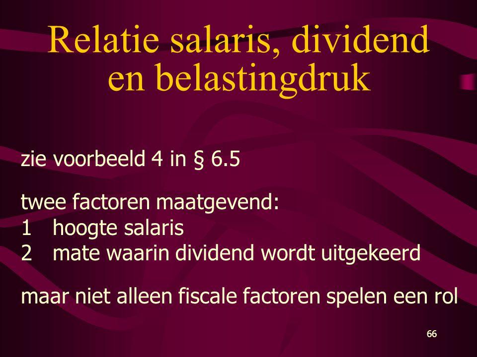 66 Relatie salaris, dividend en belastingdruk zie voorbeeld 4 in § 6.5 twee factoren maatgevend: 1hoogte salaris 2mate waarin dividend wordt uitgekeer