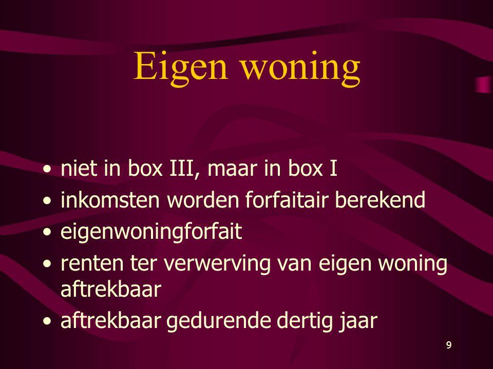 9 Eigen woning •niet in box III, maar in box I •inkomsten worden forfaitair berekend •eigenwoningforfait •renten ter verwerving van eigen woning aftre