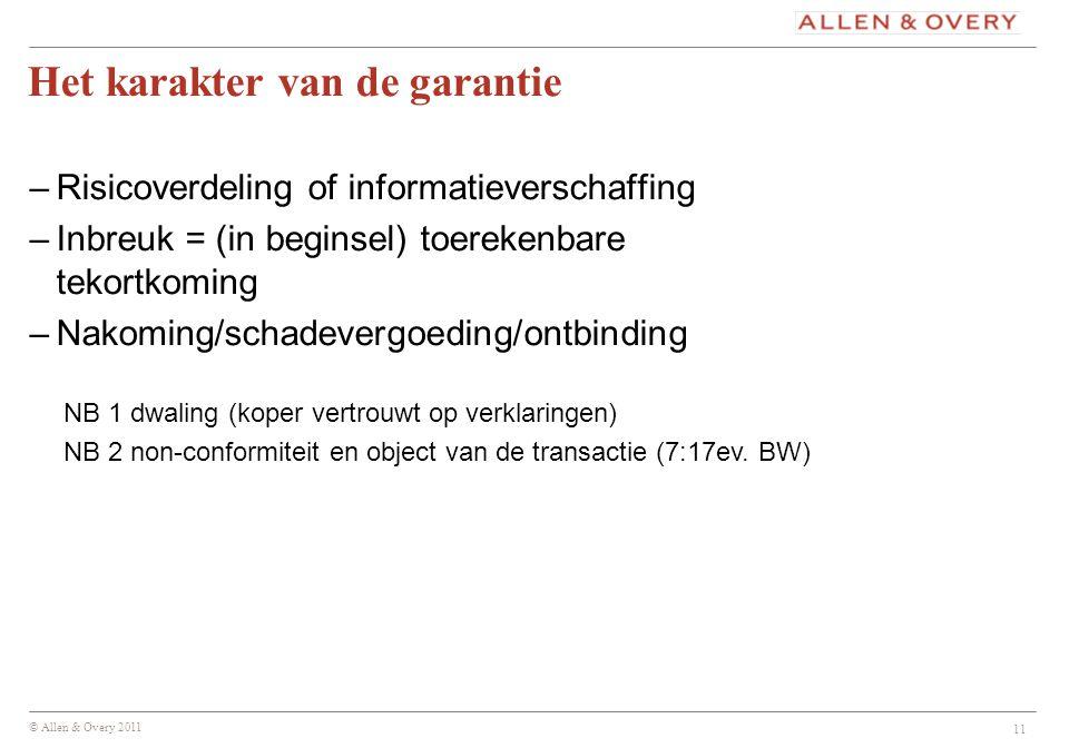 © Allen & Overy 2011 11 Het karakter van de garantie –Risicoverdeling of informatieverschaffing –Inbreuk = (in beginsel) toerekenbare tekortkoming –Na