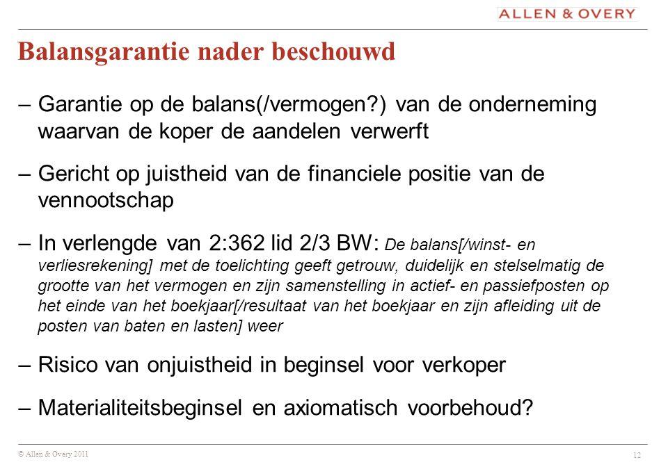 © Allen & Overy 2011 12 Balansgarantie nader beschouwd –Garantie op de balans(/vermogen?) van de onderneming waarvan de koper de aandelen verwerft –Ge