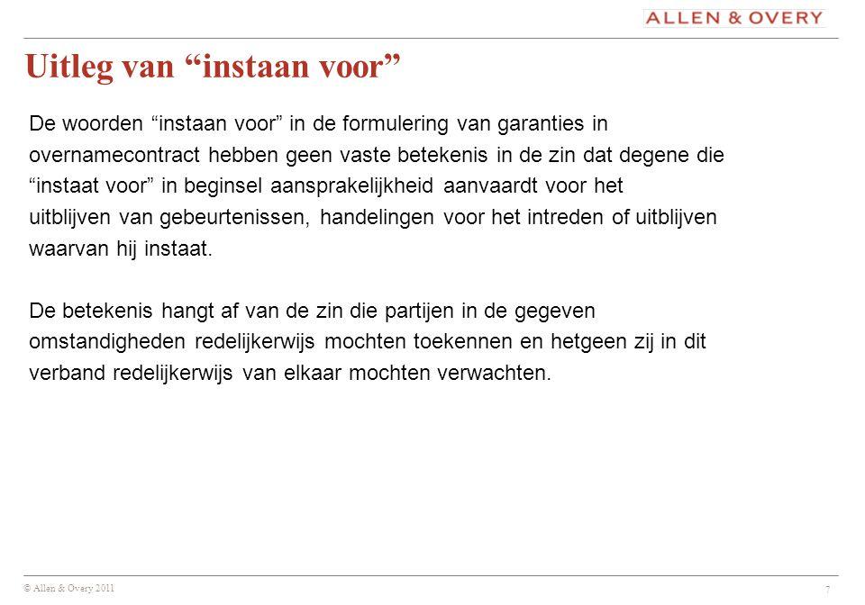 """© Allen & Overy 2011 7 Uitleg van """"instaan voor"""" De woorden """"instaan voor"""" in de formulering van garanties in overnamecontract hebben geen vaste betek"""