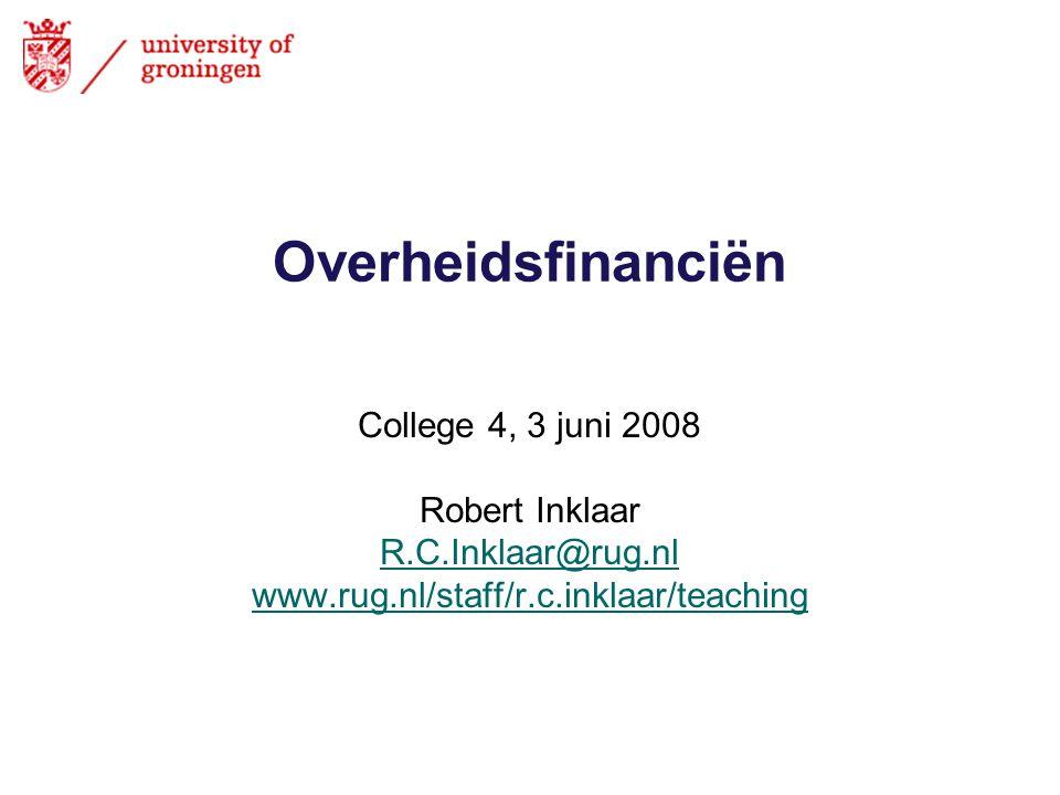 Overheidsfinanciën College 4, 3 juni 2008 Robert Inklaar R.C.Inklaar@rug.nl www.rug.nl/staff/r.c.inklaar/teaching