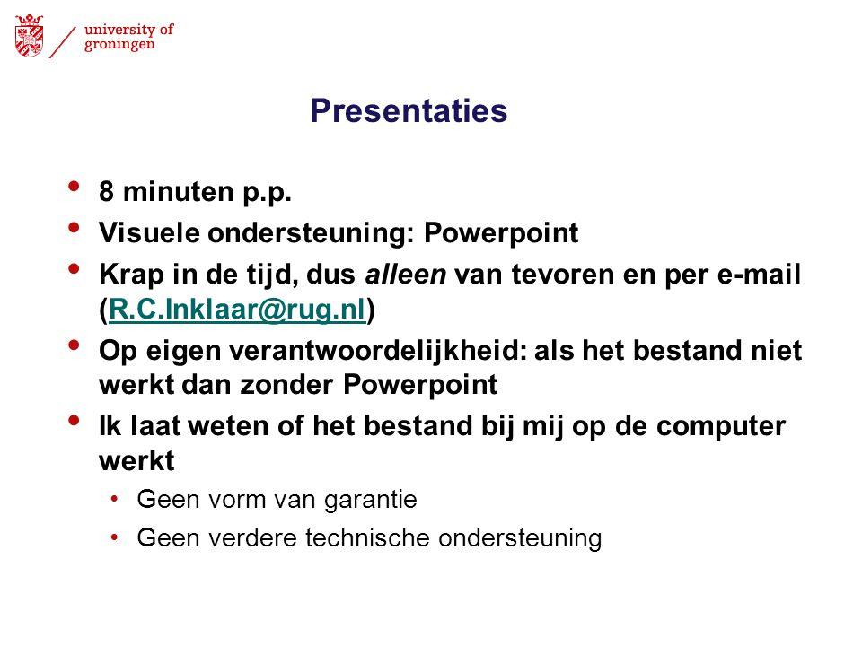 Presentaties • 8 minuten p.p. • Visuele ondersteuning: Powerpoint • Krap in de tijd, dus alleen van tevoren en per e-mail (R.C.Inklaar@rug.nl)R.C.Inkl