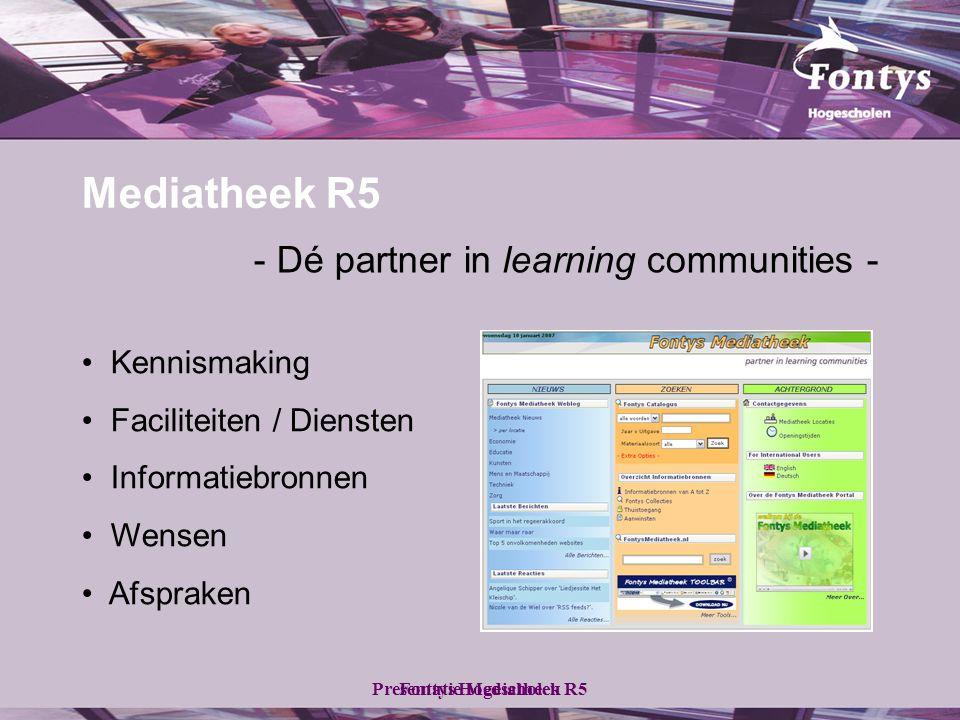 Fontys HogescholenPresentatie Mediatheek R5 Mediatheek R5 - Dé partner in learning communities - • Kennismaking • Faciliteiten / Diensten • Informatiebronnen • Wensen • Afspraken