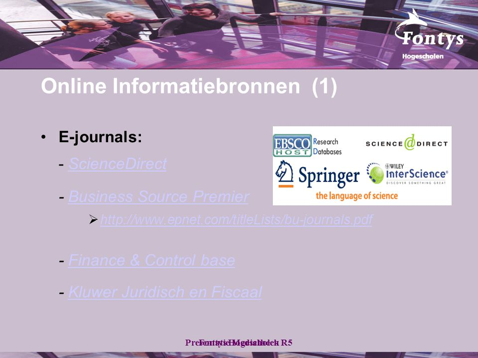 Fontys HogescholenPresentatie Mediatheek R5 •E-journals: - ScienceDirectScienceDirect - Business Source PremierBusiness Source Premier  http://www.epnet.com/titleLists/bu-journals.pdf http://www.epnet.com/titleLists/bu-journals.pdf - Finance & Control baseFinance & Control base - Kluwer Juridisch en FiscaalKluwer Juridisch en Fiscaal Online Informatiebronnen (1)