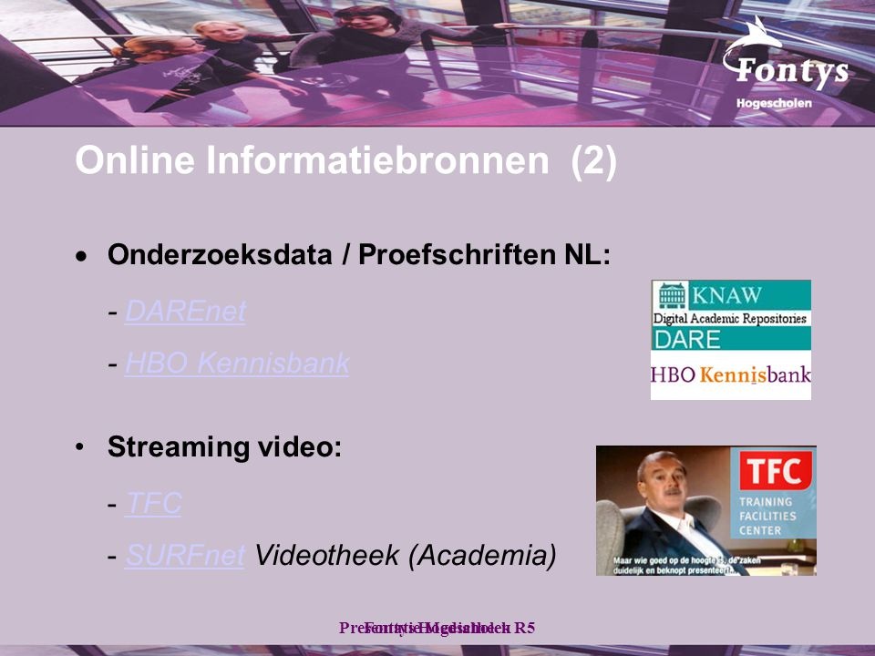 Fontys HogescholenPresentatie Mediatheek R5 Online Informatiebronnen (2)  Onderzoeksdata / Proefschriften NL: - DAREnetDAREnet - HBO KennisbankHBO Kennisbank •Streaming video: - TFCTFC - SURFnet Videotheek (Academia)SURFnet