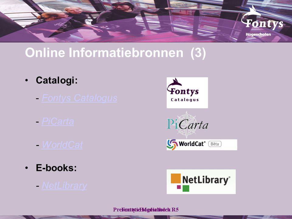 Fontys HogescholenPresentatie Mediatheek R5 •Catalogi: - Fontys CatalogusFontys Catalogus - PiCartaPiCarta - WorldCatWorldCat •E-books: - NetLibraryNetLibrary Online Informatiebronnen (3)