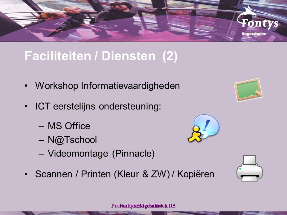 Fontys HogescholenPresentatie Mediatheek R5 •Workshop Informatievaardigheden •ICT eerstelijns ondersteuning: –MS Office –N@Tschool –Videomontage (Pinnacle) •Scannen / Printen (Kleur & ZW) / Kopiëren Faciliteiten / Diensten (2)