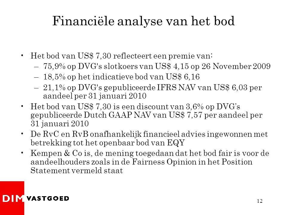 12 Financiële analyse van het bod •Het bod van US$ 7,30 reflecteert een premie van: –75,9% op DVG s slotkoers van US$ 4,15 op 26 November 2009 –18,5% op het indicatieve bod van US$ 6,16 –21,1% op DVG s gepubliceerde IFRS NAV van US$ 6,03 per aandeel per 31 januari 2010 •Het bod van US$ 7,30 is een discount van 3,6% op DVG's gepubliceerde Dutch GAAP NAV van US$ 7,57 per aandeel per 31 januari 2010 •De RvC en RvB onafhankelijk financieel advies ingewonnen met betrekking tot het openbaar bod van EQY •Kempen & Co is, de mening toegedaan dat het bod fair is voor de aandeelhouders zoals in de Fairness Opinion in het Position Statement vermeld staat