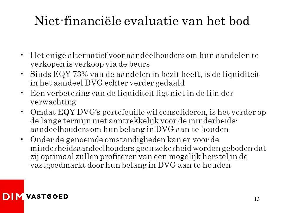 13 Niet-financiële evaluatie van het bod •Het enige alternatief voor aandeelhouders om hun aandelen te verkopen is verkoop via de beurs •Sinds EQY 73% van de aandelen in bezit heeft, is de liquiditeit in het aandeel DVG echter verder gedaald •Een verbetering van de liquiditeit ligt niet in de lijn der verwachting •Omdat EQY DVG's portefeuille wil consolideren, is het verder op de lange termijn niet aantrekkelijk voor de minderheids- aandeelhouders om hun belang in DVG aan te houden •Onder de genoemde omstandigheden kan er voor de minderheidsaandeelhouders geen zekerheid worden geboden dat zij optimaal zullen profiteren van een mogelijk herstel in de vastgoedmarkt door hun belang in DVG aan te houden