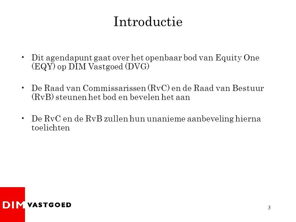 3 Introductie •Dit agendapunt gaat over het openbaar bod van Equity One (EQY) op DIM Vastgoed (DVG) •De Raad van Commissarissen (RvC) en de Raad van Bestuur (RvB) steunen het bod en bevelen het aan •De RvC en de RvB zullen hun unanieme aanbeveling hierna toelichten