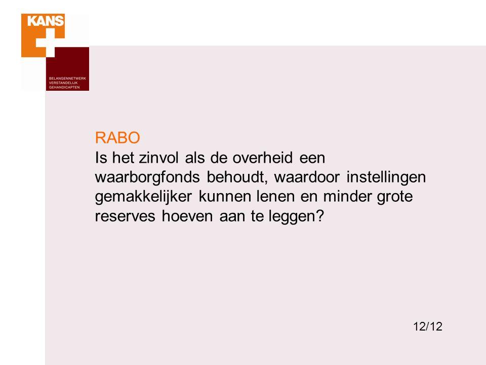 12 RABO Is het zinvol als de overheid een waarborgfonds behoudt, waardoor instellingen gemakkelijker kunnen lenen en minder grote reserves hoeven aan te leggen.