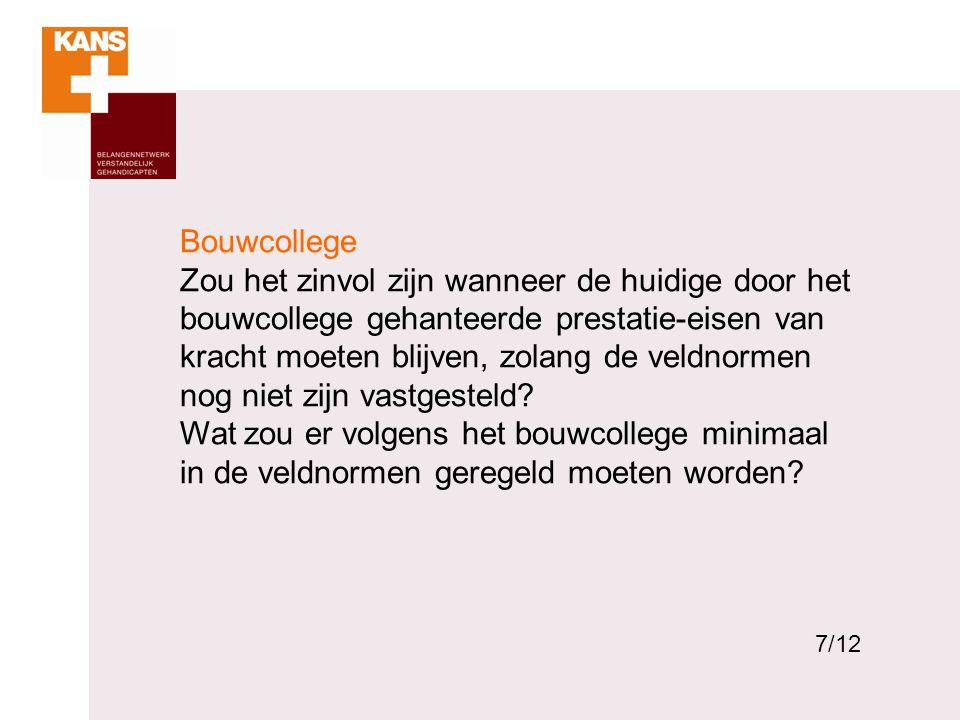 7 Bouwcollege Zou het zinvol zijn wanneer de huidige door het bouwcollege gehanteerde prestatie-eisen van kracht moeten blijven, zolang de veldnormen nog niet zijn vastgesteld.