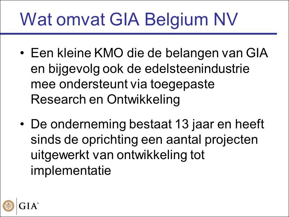 Wat omvat GIA Belgium NV •Een kleine KMO die de belangen van GIA en bijgevolg ook de edelsteenindustrie mee ondersteunt via toegepaste Research en Ontwikkeling •De onderneming bestaat 13 jaar en heeft sinds de oprichting een aantal projecten uitgewerkt van ontwikkeling tot implementatie