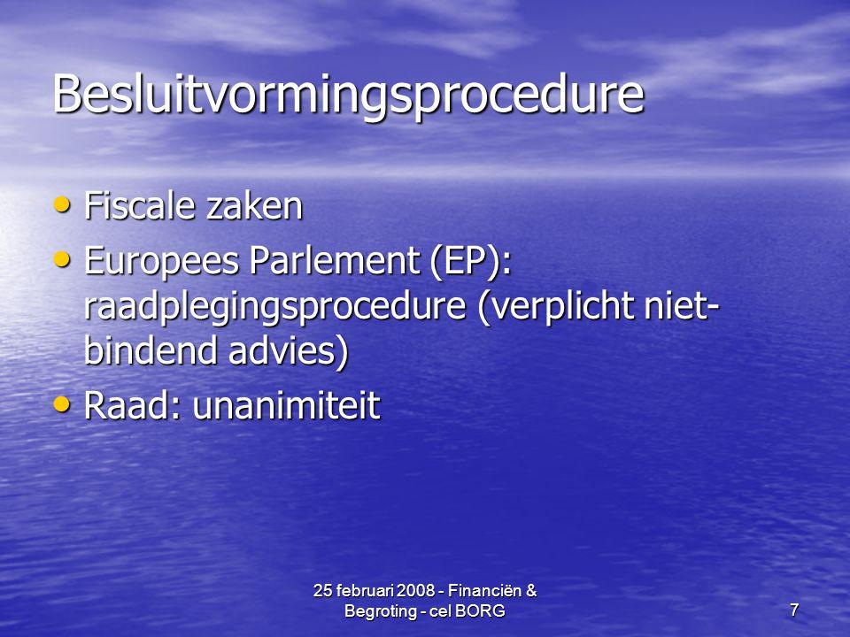 25 februari 2008 - Financiën & Begroting - cel BORG7 Besluitvormingsprocedure • Fiscale zaken • Europees Parlement (EP): raadplegingsprocedure (verplicht niet- bindend advies) • Raad: unanimiteit