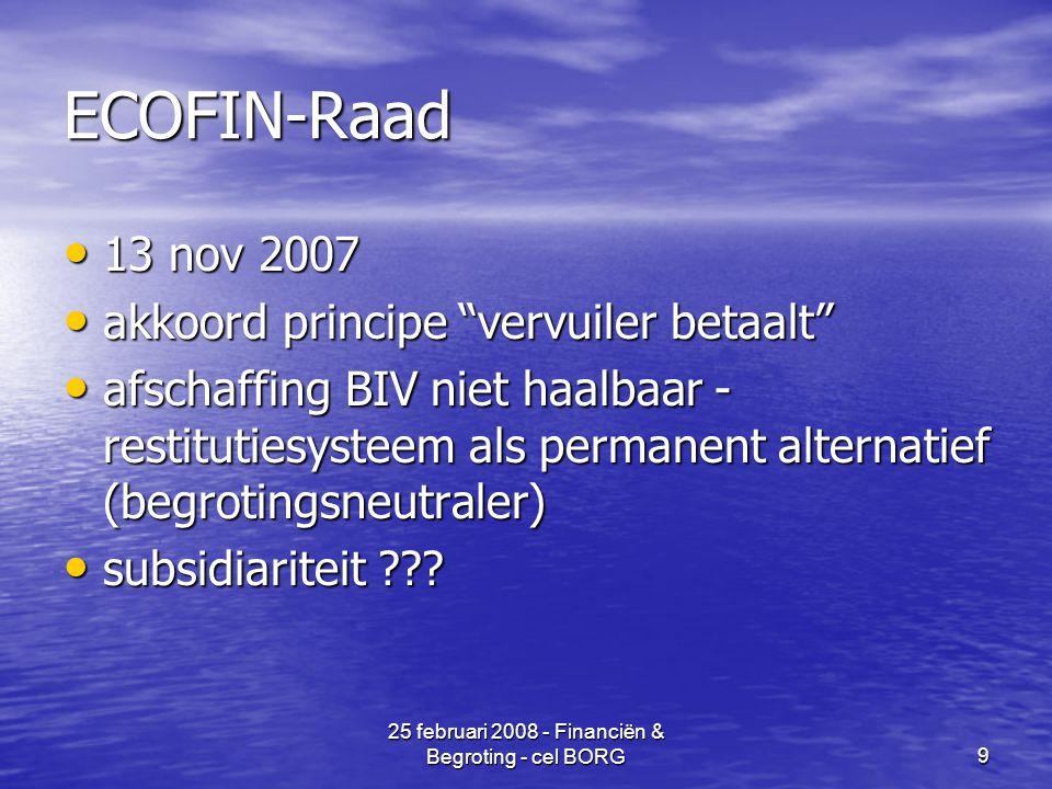 25 februari 2008 - Financiën & Begroting - cel BORG9 ECOFIN-Raad • 13 nov 2007 • akkoord principe vervuiler betaalt • afschaffing BIV niet haalbaar - restitutiesysteem als permanent alternatief (begrotingsneutraler) • subsidiariteit ???