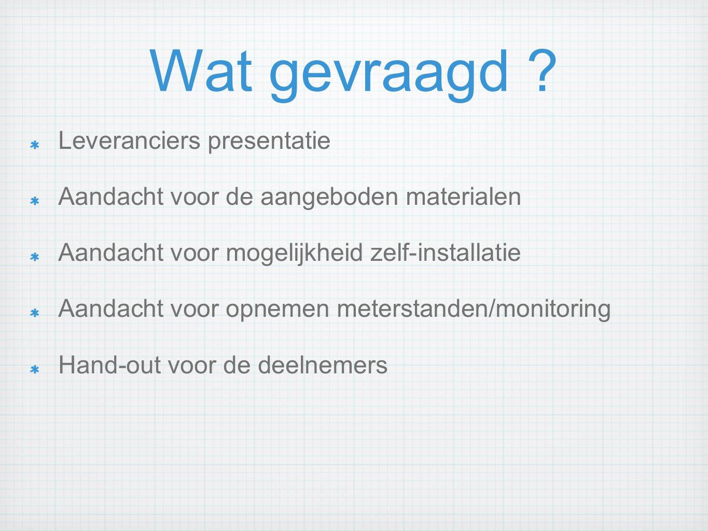 Wat gevraagd ? Leveranciers presentatie Aandacht voor de aangeboden materialen Aandacht voor mogelijkheid zelf-installatie Aandacht voor opnemen meter