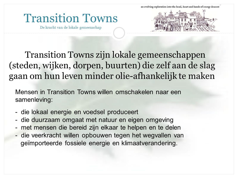 Transition Towns zijn lokale gemeenschappen (steden, wijken, dorpen, buurten) die zelf aan de slag gaan om hun leven minder olie-afhankelijk te maken Transition Towns De kracht van de lokale gemeenschap Mensen in Transition Towns willen omschakelen naar een samenleving: - die lokaal energie en voedsel produceert - die duurzaam omgaat met natuur en eigen omgeving - met mensen die bereid zijn elkaar te helpen en te delen - die veerkracht willen opbouwen tegen het wegvallen van geïmporteerde fossiele energie en klimaatverandering.