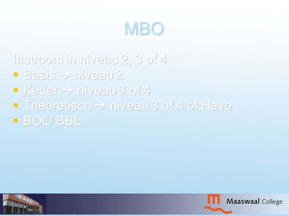 MBO Instroom in niveau 2, 3 of 4  Basis  niveau 2  Kader  niveau 3 of 4  Theoretisch  niveau 3 of 4 of Havo  BOL/ BBL