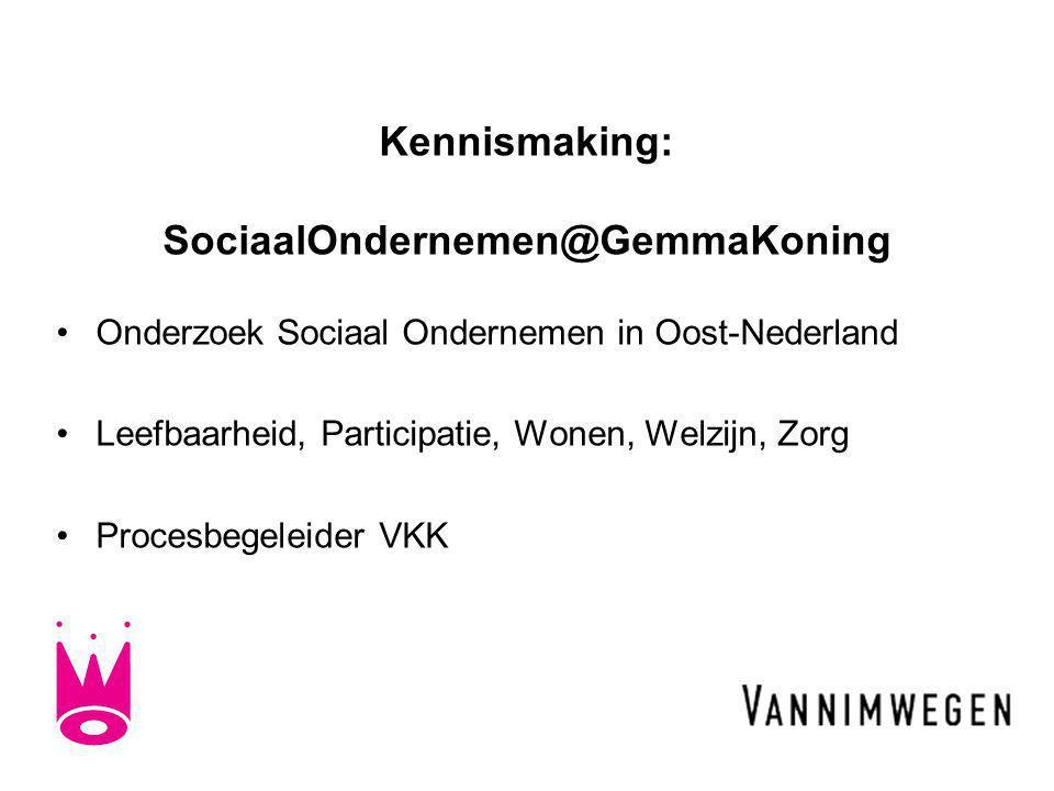 Kennismaking: SociaalOndernemen@GemmaKoning •Onderzoek Sociaal Ondernemen in Oost-Nederland •Leefbaarheid, Participatie, Wonen, Welzijn, Zorg •Procesbegeleider VKK