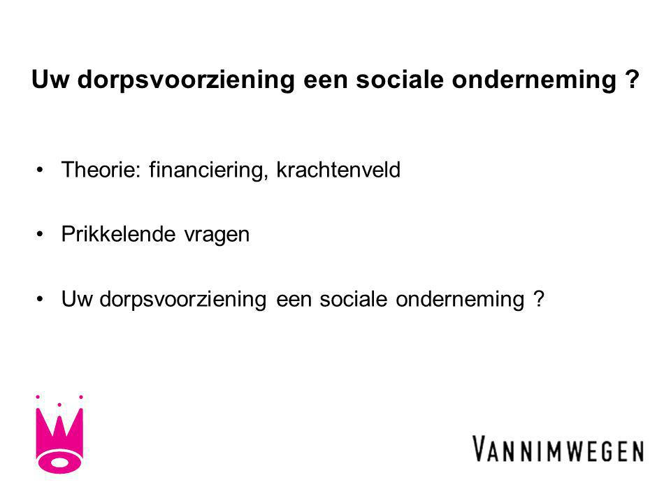 Uw dorpsvoorziening een sociale onderneming ? •Theorie: financiering, krachtenveld •Prikkelende vragen •Uw dorpsvoorziening een sociale onderneming ?