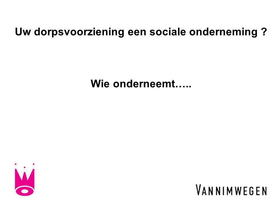 Uw dorpsvoorziening een sociale onderneming Wie onderneemt…..