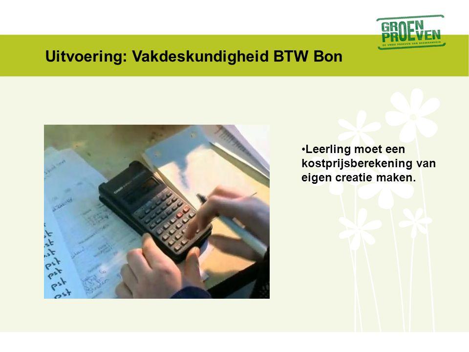 Uitvoering: Vakdeskundigheid BTW Bon •Leerling moet een kostprijsberekening van eigen creatie maken.