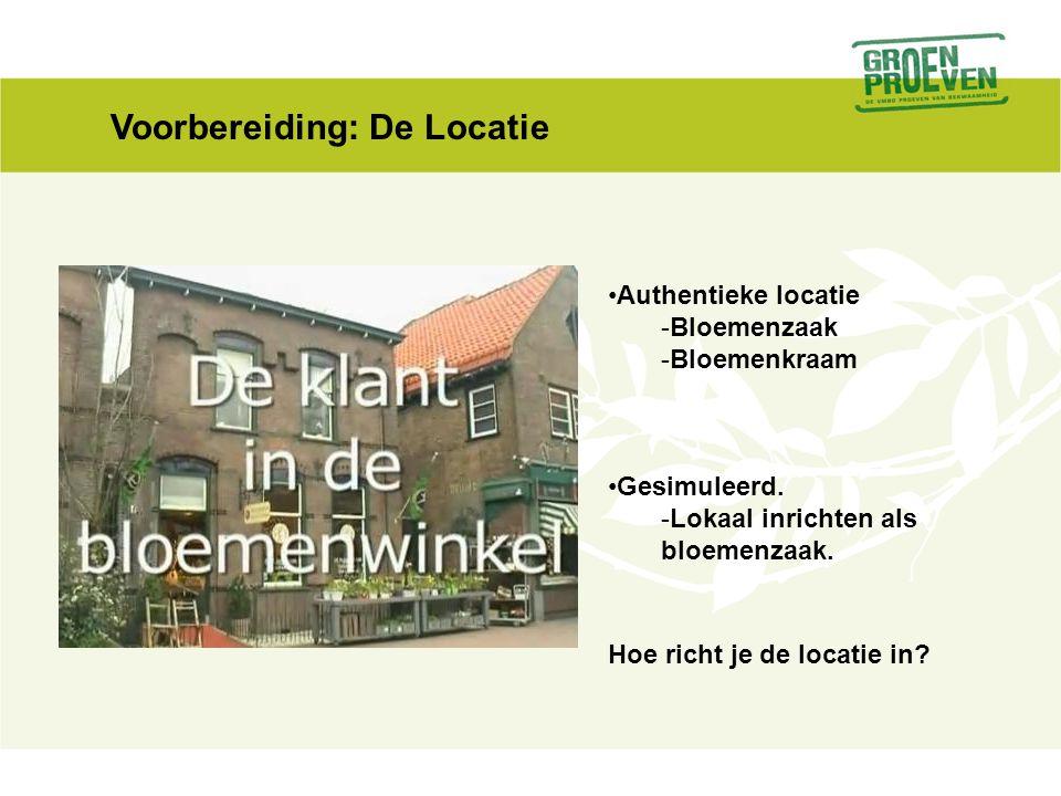 Voorbereiding: De Locatie •Authentieke locatie -Bloemenzaak -Bloemenkraam •Gesimuleerd. -Lokaal inrichten als bloemenzaak. Hoe richt je de locatie in?