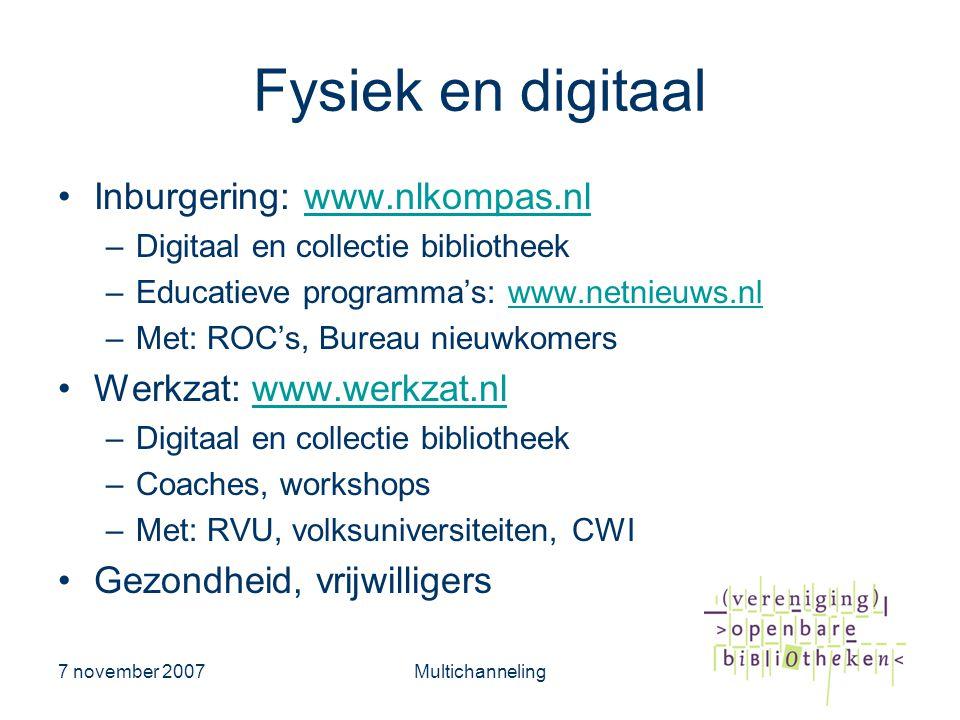 7 november 2007Multichanneling Fysiek en digitaal •Inburgering: www.nlkompas.nlwww.nlkompas.nl –Digitaal en collectie bibliotheek –Educatieve programma's: www.netnieuws.nlwww.netnieuws.nl –Met: ROC's, Bureau nieuwkomers •Werkzat: www.werkzat.nlwww.werkzat.nl –Digitaal en collectie bibliotheek –Coaches, workshops –Met: RVU, volksuniversiteiten, CWI •Gezondheid, vrijwilligers