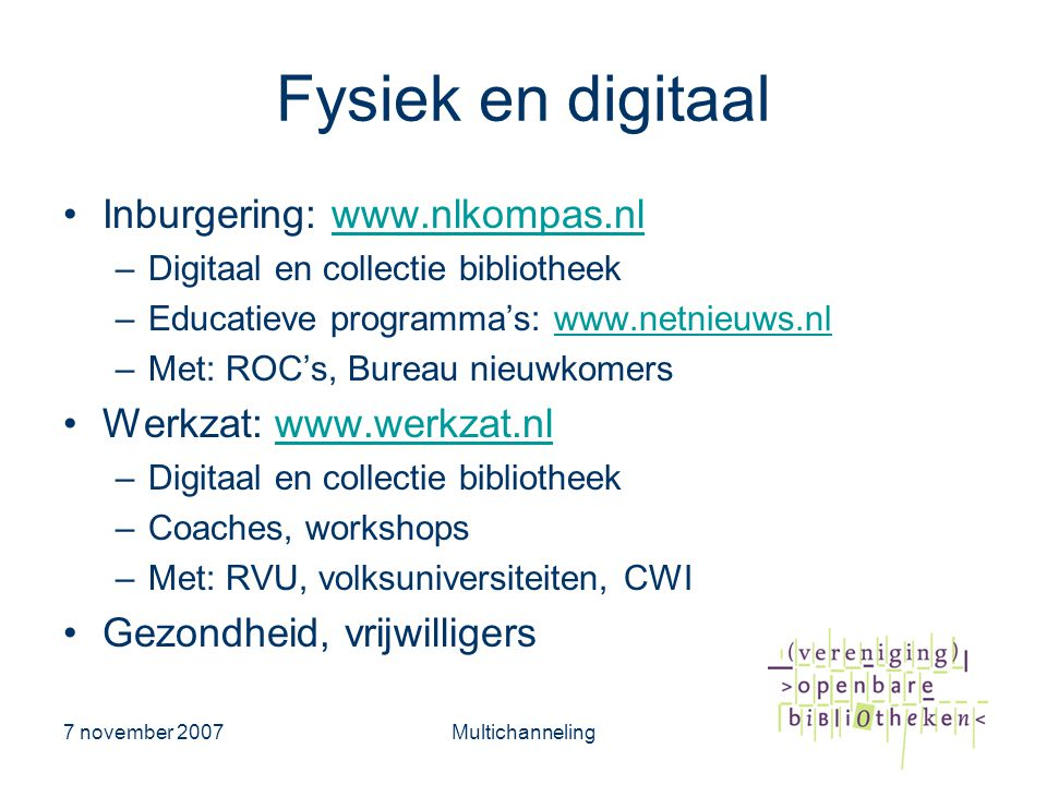 7 november 2007Multichanneling Fysiek en digitaal •Inburgering: www.nlkompas.nlwww.nlkompas.nl –Digitaal en collectie bibliotheek –Educatieve programm