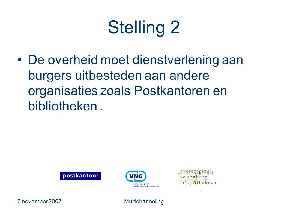 7 november 2007Multichanneling Stelling 2 •De overheid moet dienstverlening aan burgers uitbesteden aan andere organisaties zoals Postkantoren en bibliotheken.