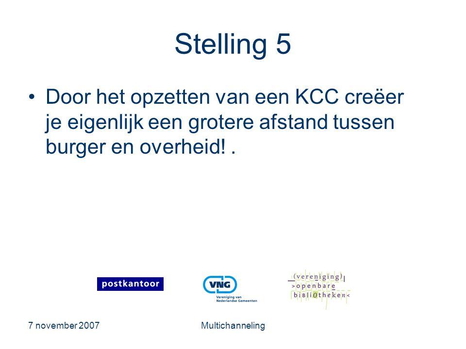 7 november 2007Multichanneling Stelling 5 •Door het opzetten van een KCC creëer je eigenlijk een grotere afstand tussen burger en overheid!.
