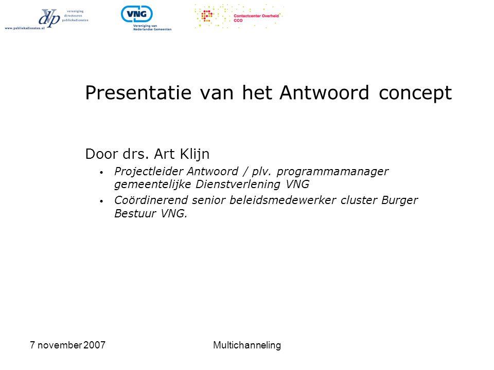 7 november 2007Multichanneling Presentatie van het Antwoord concept Door drs. Art Klijn • Projectleider Antwoord / plv. programmamanager gemeentelijke