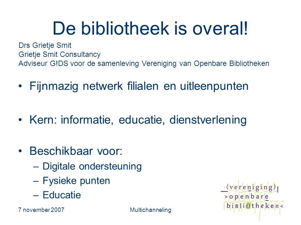 7 november 2007Multichanneling De bibliotheek is overal! •Fijnmazig netwerk filialen en uitleenpunten •Kern: informatie, educatie, dienstverlening •Be