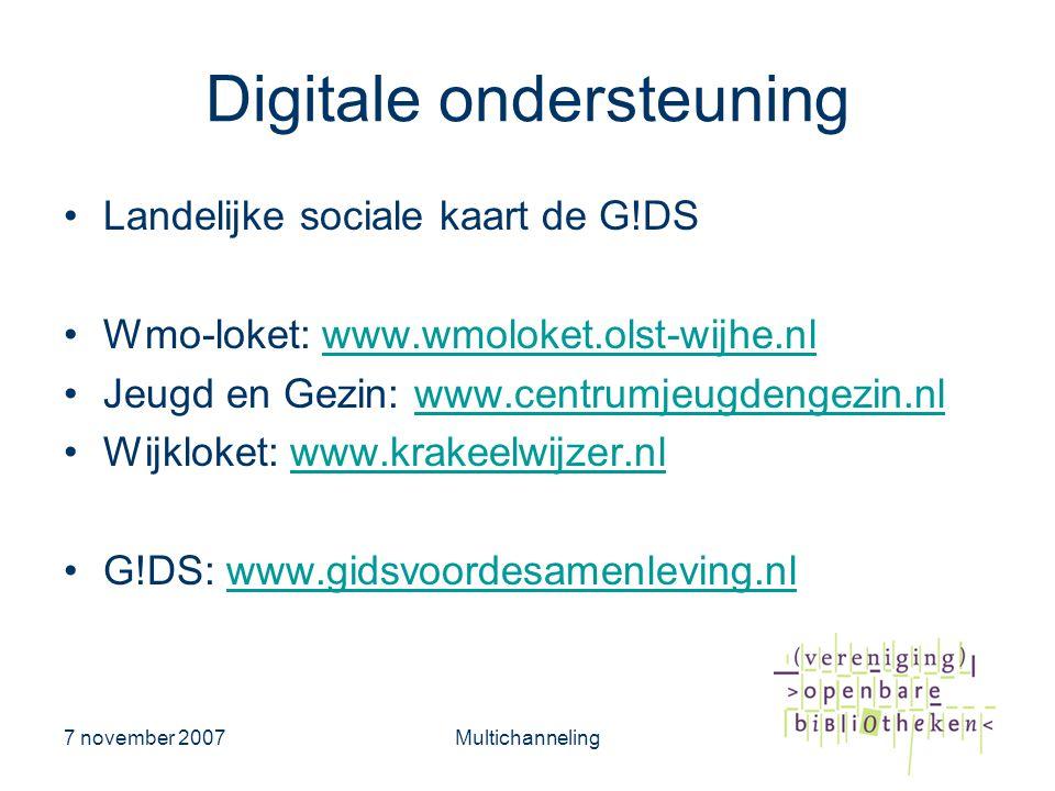 7 november 2007Multichanneling Digitale ondersteuning •Landelijke sociale kaart de G!DS •Wmo-loket: www.wmoloket.olst-wijhe.nlwww.wmoloket.olst-wijhe.nl •Jeugd en Gezin: www.centrumjeugdengezin.nlwww.centrumjeugdengezin.nl •Wijkloket: www.krakeelwijzer.nlwww.krakeelwijzer.nl •G!DS: www.gidsvoordesamenleving.nlwww.gidsvoordesamenleving.nl