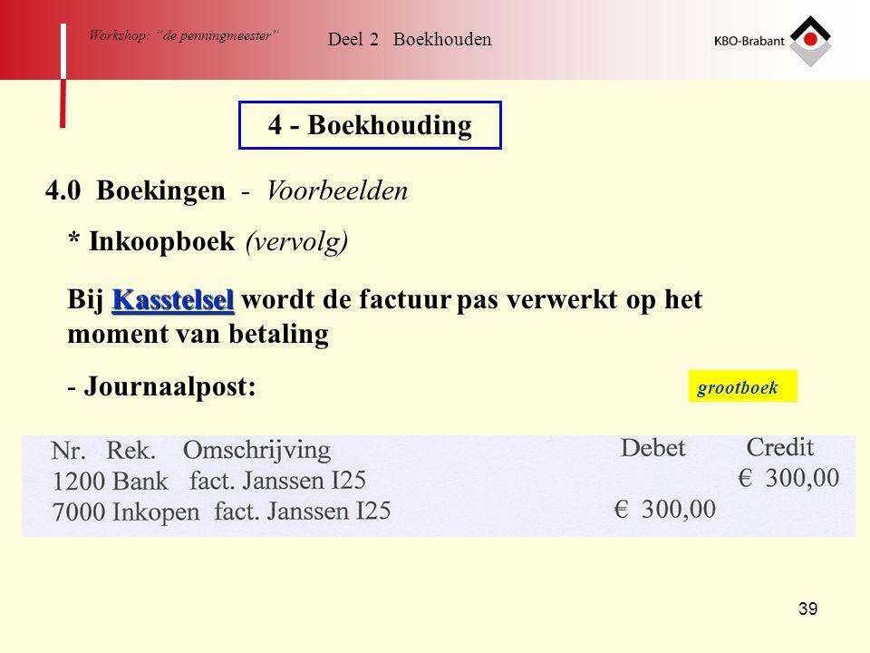 """39 Workshop: """"de penningmeester"""" Deel 2 Boekhouden 4 - Boekhouding 4.0 Boekingen - Voorbeelden * Inkoopboek (vervolg) Kasstelsel Bij Kasstelsel wordt"""